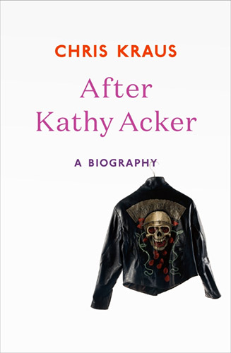 After Kathy Acker a biography by Chris Kraus