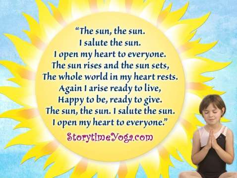 Storytime Yoga® for Kids Sun Salutation Chant: The sun, the sun, I salute the sun, I open my heart to everyone. The sun rises, and the sun sets. The whole world in my heart rests. Again I arise, ready to live, happy to be, and ready to give. The sun, the sun, I salute the sun, I open my heart to everyone.