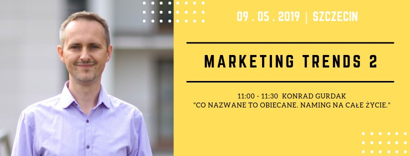 "Marketing Trends 2, ""Co nazwane to obiecane. Naming na całe życie."" Konrad Gurdak, 9-05-2019, Szczecin"