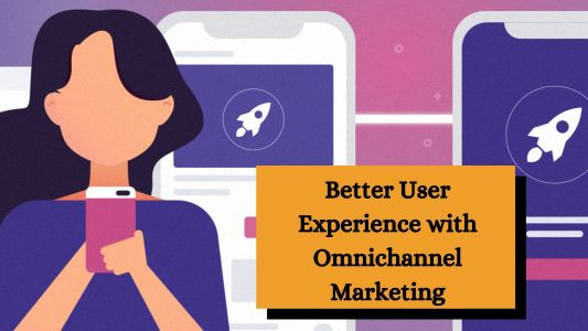 Better User Experience with Omnichannel Marketing
