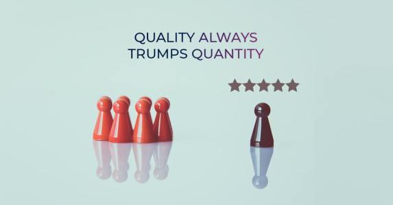 Quality always trumps quantity