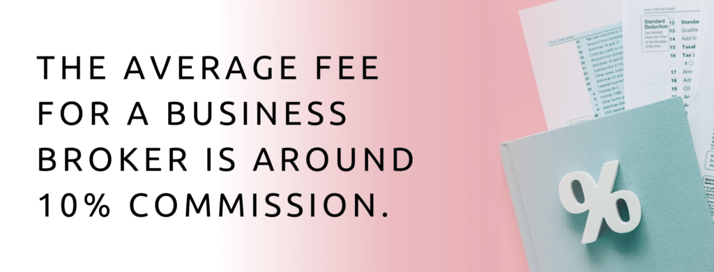 The average fee for a business broker is about 10% of the sale of your business.