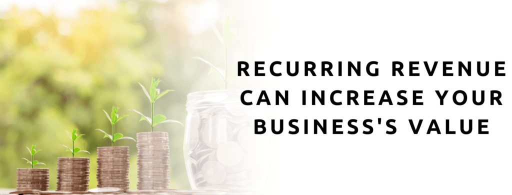 Recurring Revenue can help increase your business's valuation.