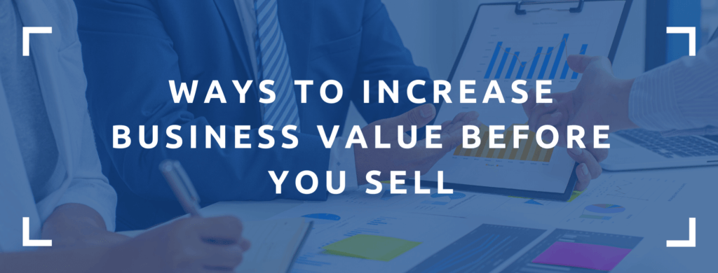 Business planning on ways to increase your business's value before selling it.