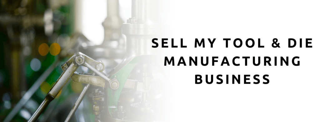 Sell my tool and die manufacturing business.