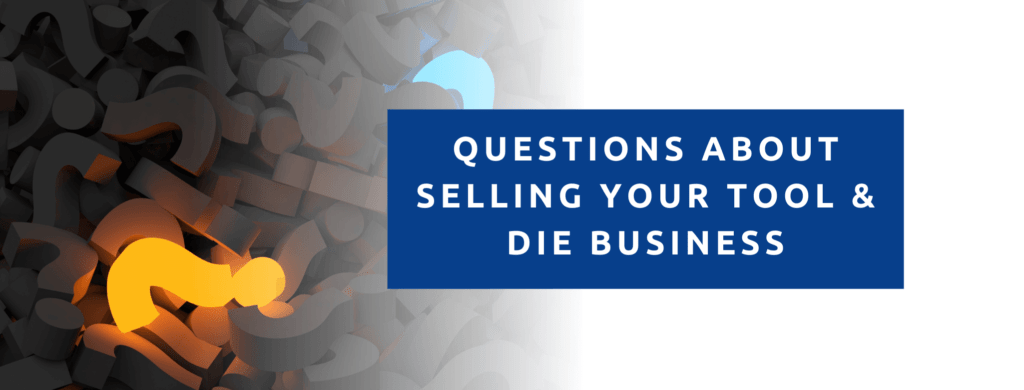 Questions about selling your tool and die business.