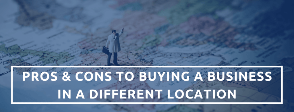 Pros & Cons To Purchasing A Business In A Different Location.