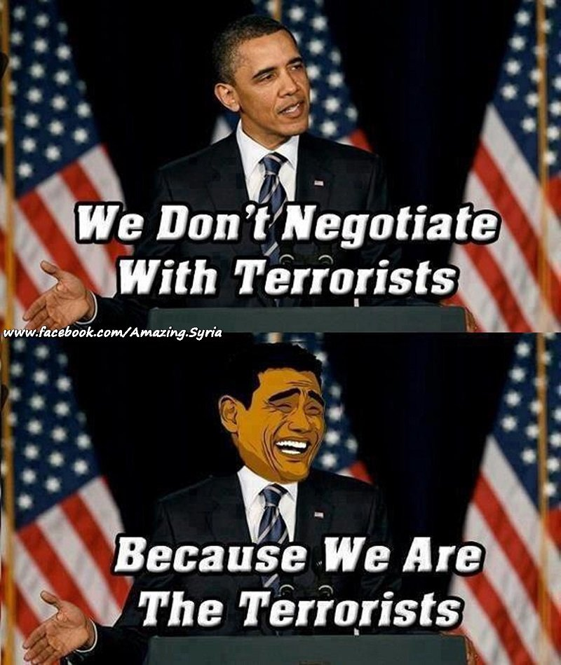Obama we do not negotiate with terrorists because we are the terrorists