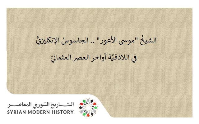 """الشيخُ """"موسى الأعور"""" .. الجاسوسُ الإنكليزيُّ في اللاذقـيَّة أواخر العصر العثمانيّ"""