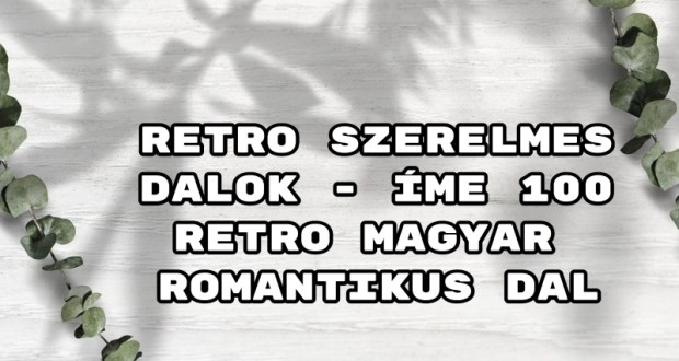Retro szerelmes dalok - íme 100 retro magyar romantikus dal