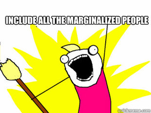 A meme where you see a poorly drawn very excited white woman with a broom in her hand. The caption reads 'Include all the marginalized people.'