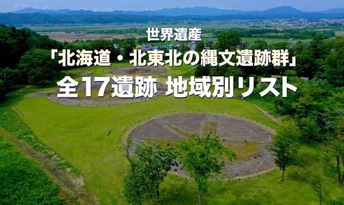世界遺産「北海道・北東北の縄文遺跡群」 全17遺跡 地域別リスト