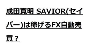 成田寛明のSAVIOR(セイバー)は稼げるFX自動売買と言えるか?徹底調査します。