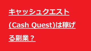 キャッシュクエスト(Cash Quest)は稼げる副業なのか徹底調査します。