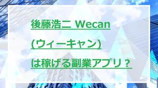 後藤浩二 Wecan(ウィーキャン)は稼げる副業アプリ?