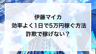 伊藤マイカ 効率よく1日で5万円稼ぐ方法詐欺で稼げない?
