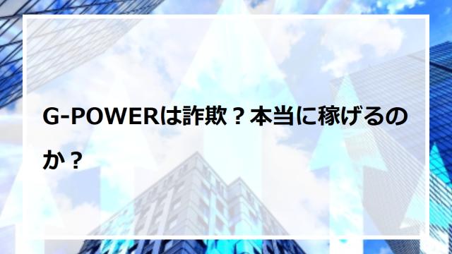 G-POWERは詐欺?本当に稼げるのか?