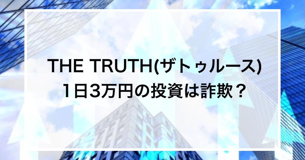 THE TRUTH(ザトゥルース) 1日3万円の投資は詐欺?
