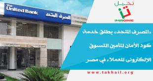 «المصرف المتحد» يطلق خدمة كود الأمان لتأمين التسوق الإلكترونى للعملاء في مصر