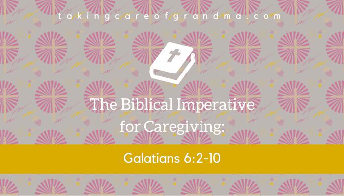 "Banner: Reads ""The Biblical Imperative for Caregiving: Galatians 6:2-10"" | takingcareofgrandma.com"