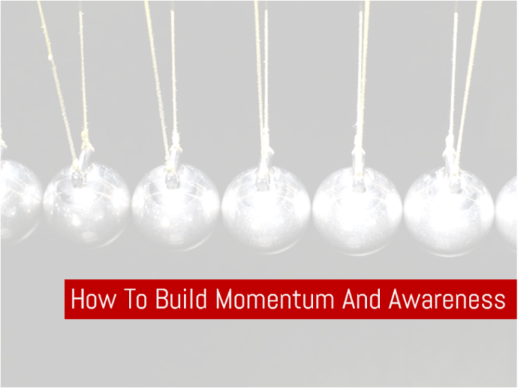 How To Build Momentum And Awareness