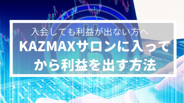 KAZMAXカズマックスサロンに入ってから利益を出す方法