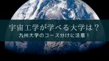 宇宙工学が学べる大学は? 九州大学のコース分けに注意!