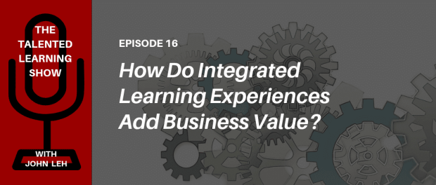 PODCAST: How can you create business value by providing integrated learning experiences? Listen to the Talented Learning Show with extended enterprise learning tech analyst John Leh