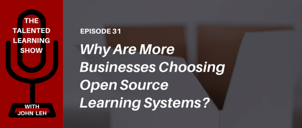 Why are more businesses choosing open source learning systems? Find out on the Talented Learning Podcast with analyst John Leh and CEO of eThink Brian Carlson