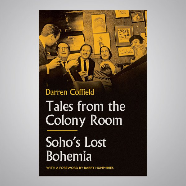 Tales from the Colony Room, Soho's Lost Bohemia by Darren Coffield.