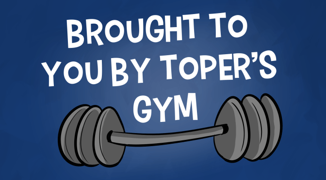 Brought to you by Toper's Gym