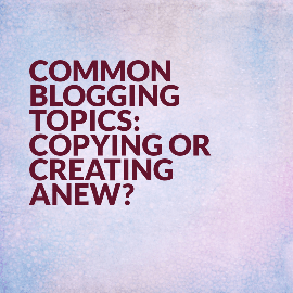 Common Blogging Topics: Copying or Creating Anew?