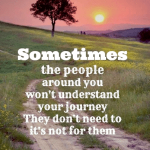 people around you don't need to understand your journey
