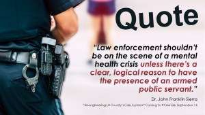 """""""Law enforcement shouldn't be on the scene of a mental health crisis unless there's a clear, logical reason to have the presence of an armed public servant."""""""