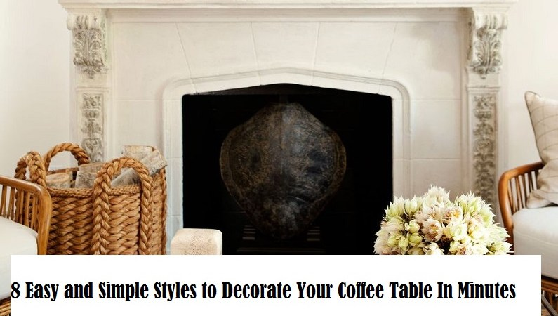 8 Easy and Simple Styles to Decorate Your Coffee Table In Minutes