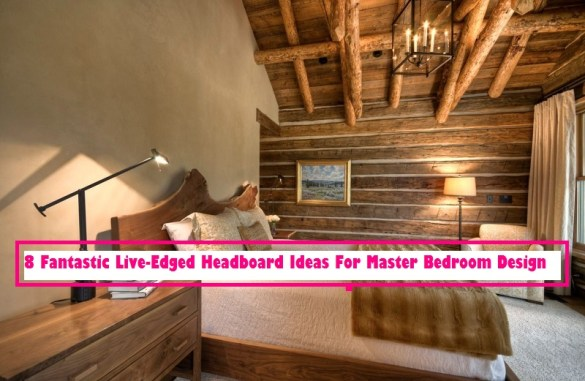 8 Fantastic Live Edged Headboard Ideas For Master Bedroom Design