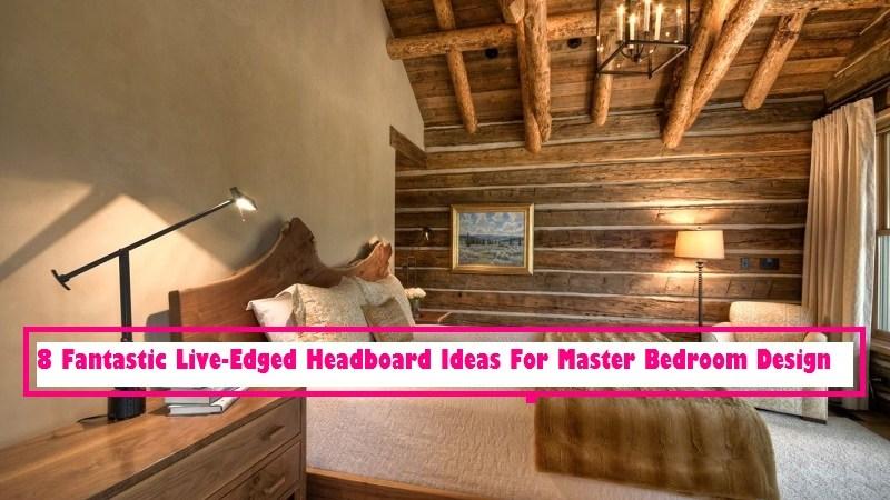 8 Fantastic Live-Edged Headboard Ideas For Master Bedroom Design