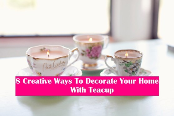 8 Creative Ways To Decorate Your Home With Teacup