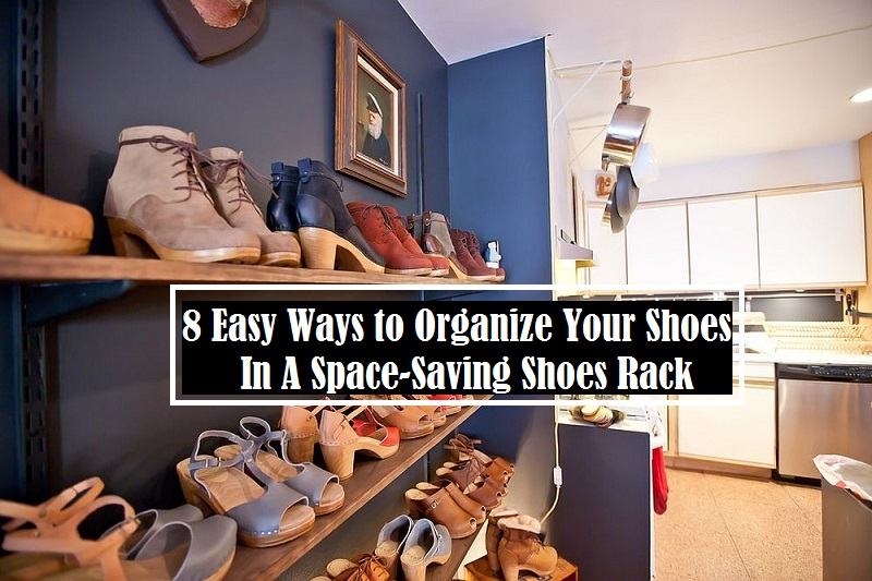 8 Easy Ways to Organize Your Shoes In A Space-Saving Shoes Rack
