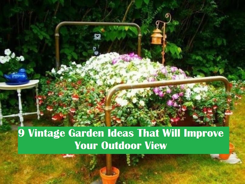 9 Vintage Garden Ideas That Will Improve Your Outdoor View