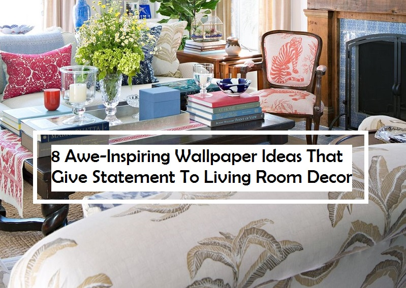 8 Awe-Inspiring Wallpaper Ideas That Give Statement To Living Room Decor