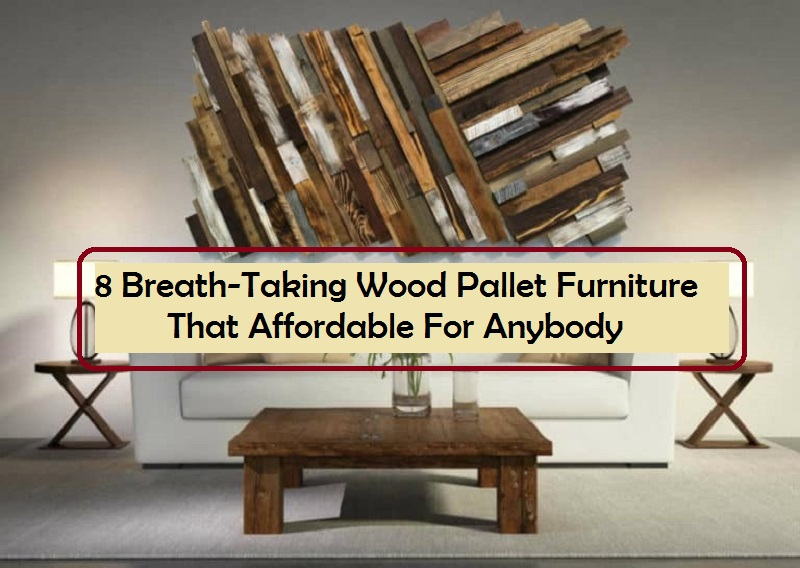 8 Breath-Taking Wood Pallet Furniture That Affordable For Anybody