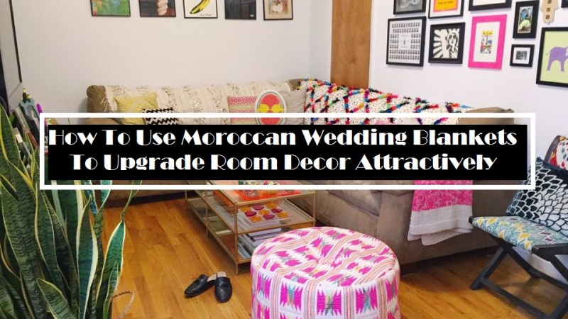 How To Use Moroccan Wedding Blankets To Upgrade Room Decor Attractively