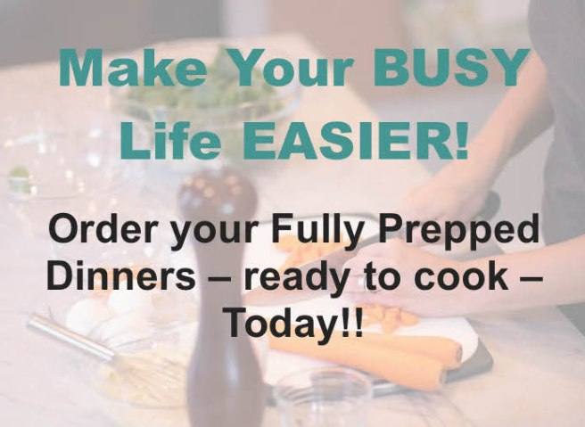 Image with Text on it reading: Make your busy life easier! Order your Fully Prepped Dinners - ready to cook - today!