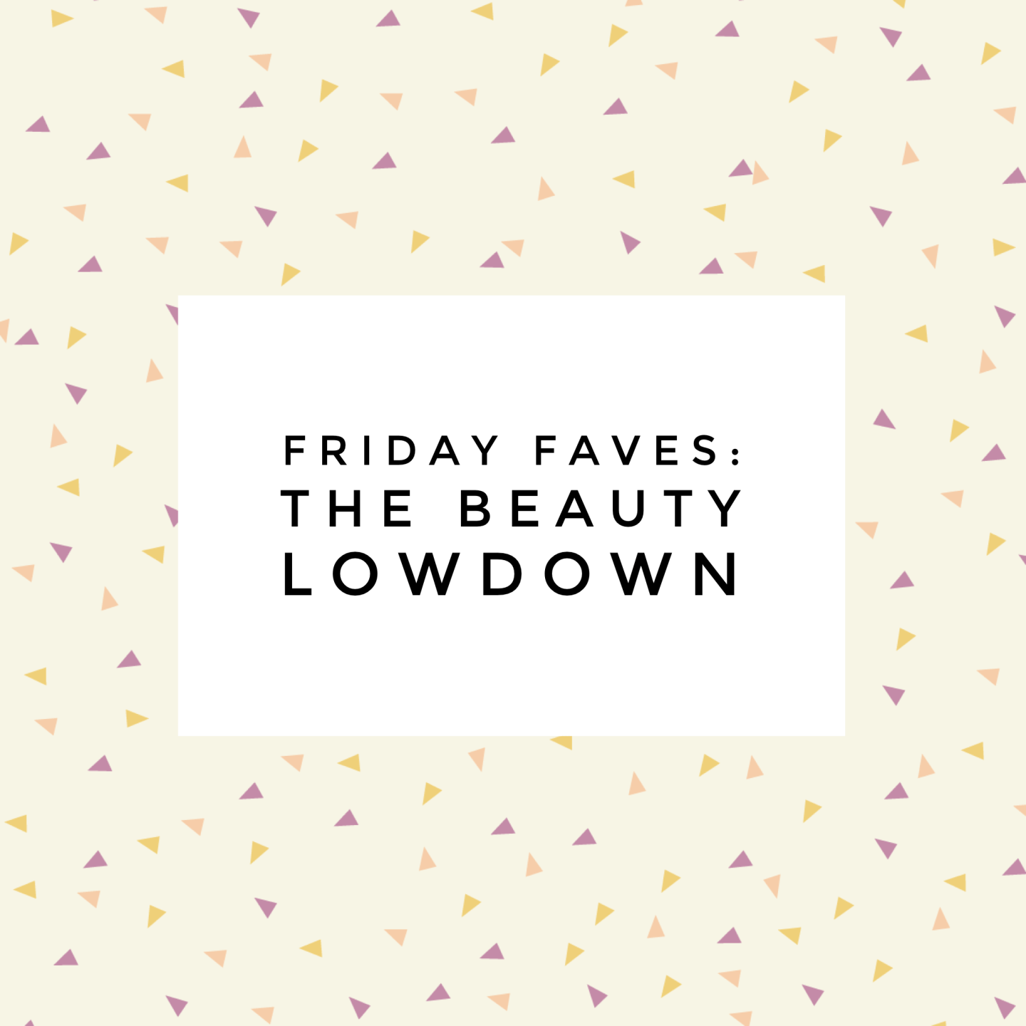 Friday Faves: the beauty lowdown