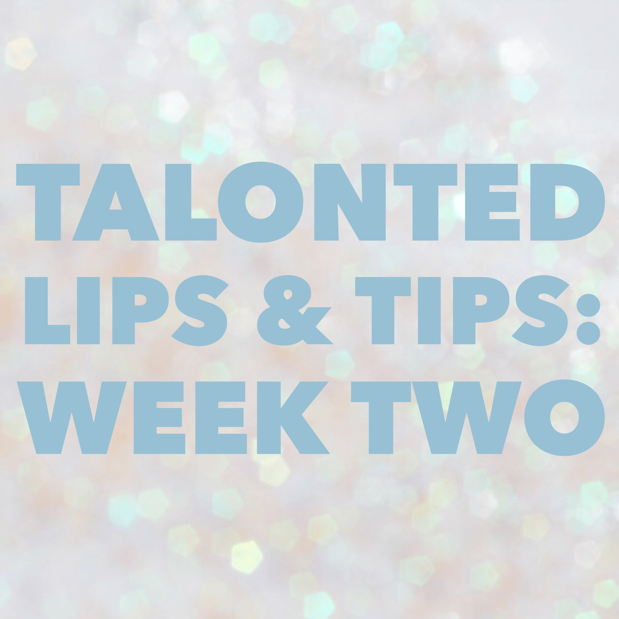 Talonted Lips And Tips: Week Two