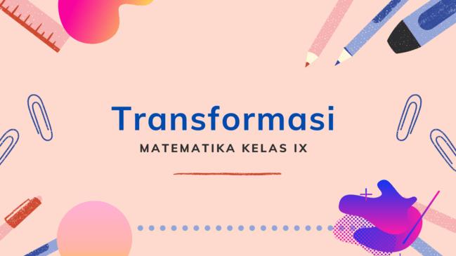 Transformasi: Rotasi, Pencerminan, Translasi, Dilatasi