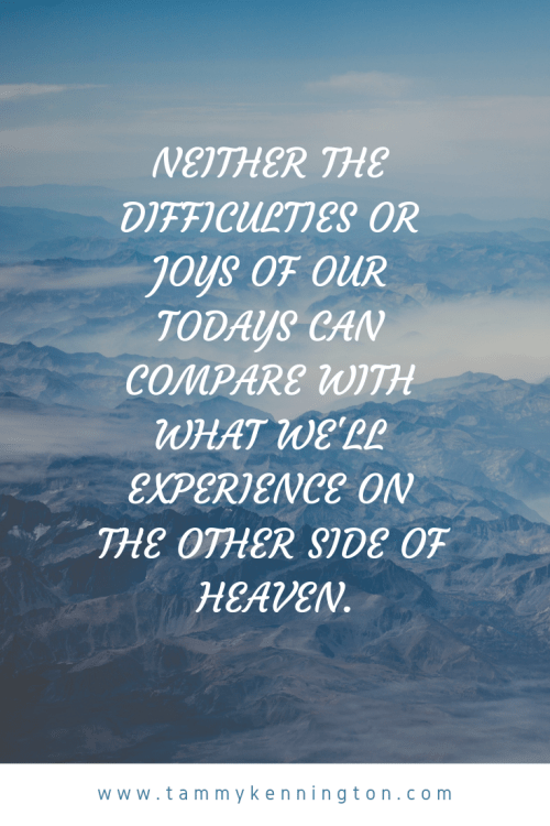 Neither the difficulties or joys of our todays can compare with what we'll experience on the other side of heaven..png