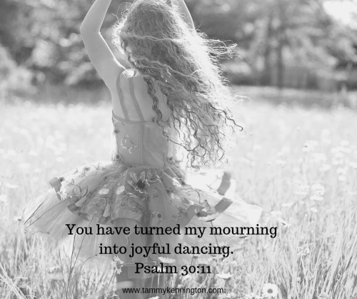 You have turned my mourning into joyful dancing. You have taken away my clothes of mourning and clothed me with joy,