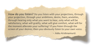 How do you listen? Do you listen with your projections, through your projection, through your ambitions, desire, fears, anxieties, through hearing only what you want to hear, only what will be satisfactory, what will gratify, what will give comfort, what will for the moment alleviate your suffering? If you listen through the screen of your desires, then you obviously listen to your own voice. – Jiddu Krishnamurti